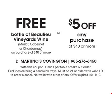 free bottle of Beaulieu Vineyards Wine(Merlot, Cabernet or Chardonnay) on purchase of $40 or more. $5 Off any purchase of $40 or more. . With this coupon. Limit 1 per table or take out order. Excludes catering & sandwich trays. Must be 21 or older with valid I.D. to order alcohol. Not valid with other offers. Offer expires 10/11/19.
