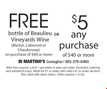 FREE bottle of Beaulieu Vineyards Wine (Merlot, Cabernet or Chardonnay) on purchase of $40 or more OR $5 off any purchase of $40 or more. With this coupon. Limit 1 per table or take out order. Excludes catering and sandwich trays. Must be 21 or older with valid I.D. to order alcohol. Not valid with other offers. Offer expires 1-3-20.