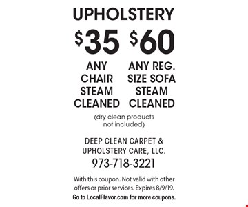 Upholstery $35 any chair steam cleaned OR $60 any reg. size sofa steam cleaned (dry clean products not included). With this coupon. Not valid with other offers or prior services. Expires 8/9/19. Go to LocalFlavor.com for more coupons.