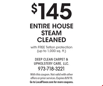 $145 entire house steam cleaned with free teflon protection(up to 1,000 sq. ft.) With this coupon. Not valid with other offers or prior services. Expires 8/9/19. Go to LocalFlavor.com for more coupons.