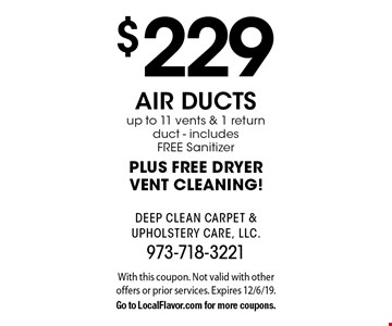 $229 air ducts up to 11 vents & 1 return duct - includes FREE Sanitizer PLUS FREE DRYER VENT CLEANING!. With this coupon. Not valid with other offers or prior services. Expires 12/6/19.Go to LocalFlavor.com for more coupons.