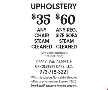 upholstery $60 any reg. size sofa steam cleaned (dry clean products not included) . $35 any chair steam cleaned (dry clean products not included) . . With this coupon. Not valid with other offers or prior services. Expires 1/3/20.Go to LocalFlavor.com for more coupons.
