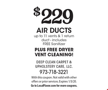 $229 air ducts up to 11 vents & 1 return duct - includes FREE Sanitizer PLUS FREE DRYER VENT CLEANING!. With this coupon. Not valid with other offers or prior services. Expires 1/3/20.Go to LocalFlavor.com for more coupons.