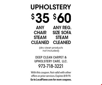 upholstery $60 any reg. size sofa steam cleaned (dry clean products not included) . $35 any chair steam cleaned (dry clean products not included) . . With this coupon. Not valid with other offers or prior services. Expires 8/9/19.Go to LocalFlavor.com for more coupons.