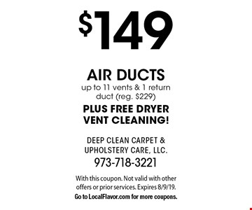 $149 air ductsup to 11 vents & 1 return duct (reg. $229) PLUS FREE DRYERVENT CLEANING!. With this coupon. Not valid with other offers or prior services. Expires 8/9/19.Go to LocalFlavor.com for more coupons.