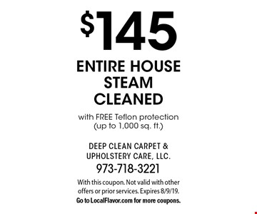 $145 entire house steam cleaned with FREE Teflon protection (up to 1,000 sq. ft.). With this coupon. Not valid with other offers or prior services. Expires 8/9/19.Go to LocalFlavor.com for more coupons.