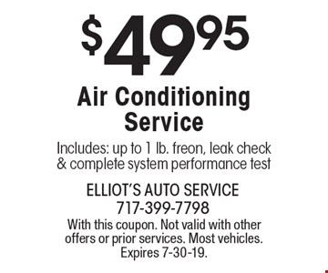 $49.95 Air Conditioning Service Includes: up to 1 lb. freon, leak check & complete system performance test. With this coupon. Not valid with other offers or prior services. Most vehicles. Expires 7-30-19.
