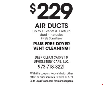 $229 air ducts up to 11 vents & 1 return duct - includes FREE Sanitizer PLUS FREE DRYER VENT CLEANING! With this coupon. Not valid with other offers or prior services. Expires 12-6-19. Go to LocalFlavor.com for more coupons.