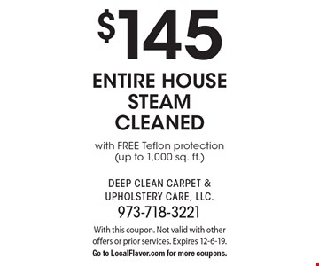 $145 entire house steam cleaned with FREE Teflon protection(up to 1,000 sq. ft.). With this coupon. Not valid with other offers or prior services. Expires 12-6-19. Go to LocalFlavor.com for more coupons.