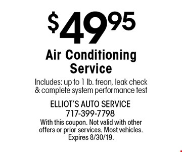 $49.95 Air Conditioning Service Includes: up to 1 lb. freon, leak check & complete system performance test. With this coupon. Not valid with other offers or prior services. Most vehicles. Expires 8/30/19.