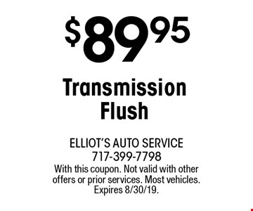 $89.95 Transmission Flush. With this coupon. Not valid with other offers or prior services. Most vehicles. Expires 8/30/19.