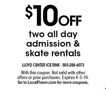 $10 off two all day admission & skate rentals. With this coupon. Not valid with other offers or prior purchases. Expires 4-5-19. Go to LocalFlavor.com for more coupons.