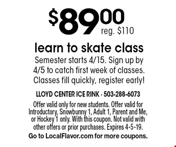 $89.00 learn to skate class. Semester starts 4/15. Sign up by 4/5 to catch first week of classes. Classes fill quickly, register early! Reg. $110. Offer valid only for new students. Offer valid for Introductory, Snowbunny 1, Adult 1, Parent and Me, or Hockey 1 only. With this coupon. Not valid with other offers or prior purchases. Expires 4-5-19. Go to LocalFlavor.com for more coupons.