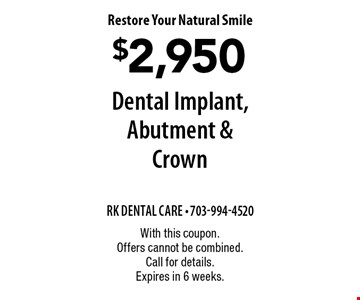 Restore Your Natural Smile $2,950 Dental Implant, Abutment & Crown. With this coupon. Offers cannot be combined. Call for details. Expires in 6 weeks.
