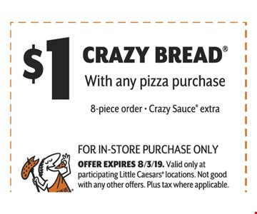 $ 1 Crazy Bread  With any Piiza Purchase8-Piece Order - Crazy Sauce Extra . For In-Store Purchase Only Offer Expires 8/3/19. Valid Only At Participating Little Caesars Locations. Not Good With Any Other Offers. Plus Tax Where Applicable.
