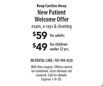 $59 for adults/$49 for children under 12 yrs. New Patient Welcome Offer exam, x-rays & cleaning. With this coupon. Offers cannot be combined. Gum disease not covered. Call for details. Expires 1-6-20.
