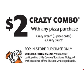 $2 crazy combo with any pizza purchase. Crazy Bread (8-piece order) & Crazy Sauce.For in-store purchase only offer expires02/07/20. Valid only at participating little caesars locations. Not good with any other offers. Plus tax where applicable.