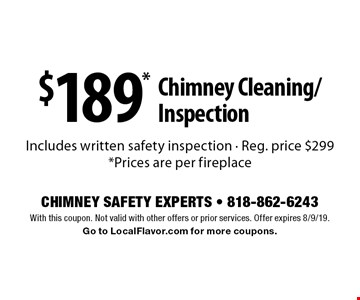 $189* Chimney Cleaning/Inspection Includes written safety inspection - Reg. price $299*Prices are per fireplace. With this coupon. Not valid with other offers or prior services. Offer expires 8/9/19. Go to LocalFlavor.com for more coupons.
