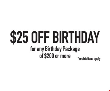 $25 OFF BIRTHDAY for any Birthday Package of $200 or more. *restrictions apply