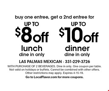 buy one entree, get a 2nd entree for up to $10 off dinner OR up to $8 off lunch. Dine in only. WITH PURCHASE OF 2 BEVERAGES. Dine in only. One coupon per table. Not valid on holidays or buffets. Cannot be combined with other offers. Other restrictions may apply. Expires 4-15-19. Go to LocalFlavor.com for more coupons.