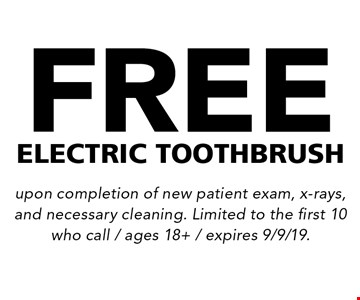 Free electric toothbrush. upon completion of new patient exam, x-rays, and necessary cleaning. Limited to the first 10 who call / ages 18+ / expires 9/9/19.