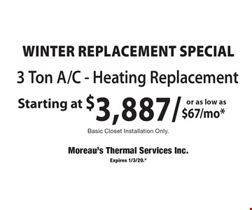 WINTER REPLACEMENT SPECIAL 3 ton A/C - Heating replacement starting at $3,887/or as low as $67/mo* basic closet installation only. .Expires 1/3/20.*