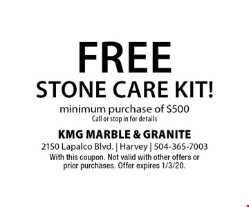 Free stone care kit! minimum purchase of $500.Call or stop in for details. With this coupon. Not valid with other offers or prior purchases. Offer expires 1/3/20.