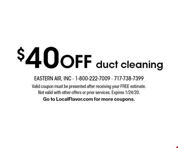 $40 off duct cleaning. Valid coupon must be presented after receiving your FREE estimate. Not valid with other offers or prior services. Expires 1/24/20. Go to LocalFlavor.com for more coupons.
