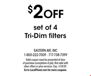 $2 off set of 4 tri-dim filters. Valid coupon must be presented at time of purchase (completion of job). Not valid with other offers or prior services. Exp. 1/24/20. Go to LocalFlavor.com for more coupons.