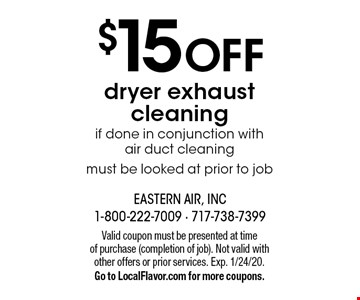 $15 off dryer exhaust cleaning if done in conjunction with  air duct cleaning must be looked at prior to job. Valid coupon must be presented at time of purchase (completion of job). Not valid with other offers or prior services. Exp. 1/24/20. Go to LocalFlavor.com for more coupons.