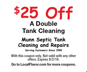 $25 Off A DoubleTank Cleaning. With this coupon only. Not valid with any other offers. Expires 8/2/19. Go to LocalFlavor.com for more coupons.