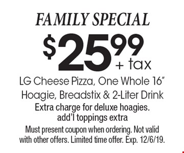 FAMILY SPECIAL $25.99 + tax. LG Cheese Pizza, One Whole 16