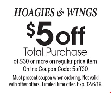 HOAGIES & WINGS $5 off Total Purchase of $30 or more on regular price item. Online Coupon Code: 5off30. Must present coupon when ordering. Not valid with other offers. Limited time offer. Exp. 12/6/19.