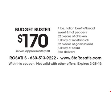 Budget Buster $170 4 lbs. italian beef w/bread sweet & hot peppers32 pieces of chicken full tray of mostaccioli 32 pieces of garlic breadfull tray of salad free delivery serves approximately 30. With this coupon. Not valid with other offers. Expires 2-28-19.