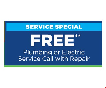 Free Plumbing or Electric Service Call with Repair. Present at time of purchase. Cannot be combined with other offers or discounts. Some restrictions apply. Expires 8/15/19