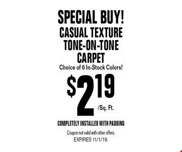 $2.19/Sq. Ft.Special Buy! Casual Texture Tone-On-Tone Carpet Choice of 6 In-Stock Colors! Completely Installed With Padding. Coupon not valid with other offers.EXPIRES 11/1/19.