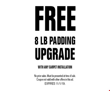 Free 8 lb padding UPGRADE With Any Carpet Installation. No prior sales. Must be presented at time of sale. Coupon not valid with other offers in this ad. EXPIRES 11/1/19.