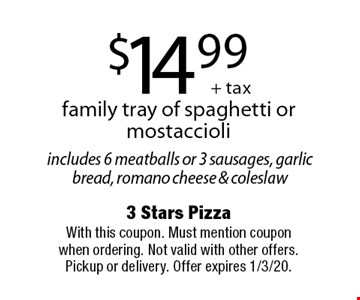 $14.99 + tax. Family tray of spaghetti or mostaccioli. Includes 6 meatballs or 3 sausages, garlic bread, romano cheese & coleslaw. With this coupon. Must mention coupon when ordering. Not valid with other offers. Pickup or delivery. Offer expires 1/3/20.