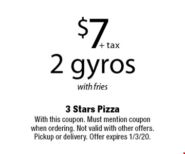 $7 + tax. 2 gyros with fries. With this coupon. Must mention coupon when ordering. Not valid with other offers. Pickup or delivery. Offer expires 1/3/20.