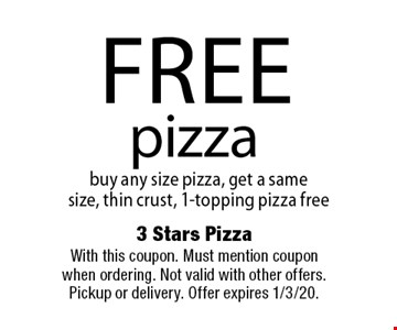 Free pizza. Buy any size pizza, get a same size, thin crust, 1-topping pizza free. With this coupon. Must mention coupon when ordering. Not valid with other offers. Pickup or delivery. Offer expires 1/3/20.