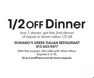 1/2 OFF Dinner. Buy 1 dinner, get the 2nd dinner of equal or lesser value 1/2 off. With this coupon. Not valid with other offers. Expires 5-3-19. Go to LocalFlavor.com for more coupons.