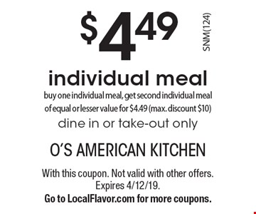 $4.49 individual meal buy one individual meal, get second individual meal of equal or lesser value for $4.49 (max. discount $10) dine in or take-out only. With this coupon. Not valid with other offers. Expires 4/12/19. Go to LocalFlavor.com for more coupons.