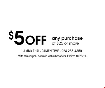 $5 Off any purchase of $25 or more. With this coupon. Not valid with other offers. Expires 10/25/19.