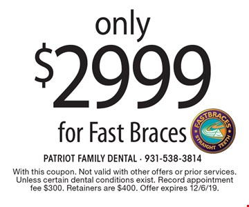 Only $2999 for Fast Braces. With this coupon. Not valid with other offers or prior services. Unless certain dental conditions exist. Record appointment fee $300. Retainers are $400. Offer expires 12/6/19.