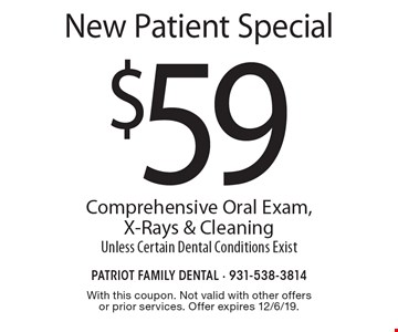 New Patient Special. $59 Comprehensive Oral Exam, X-Rays & Cleaning, Unless Certain Dental Conditions Exist. With this coupon. Not valid with other offers or prior services. Offer expires 12/6/19.