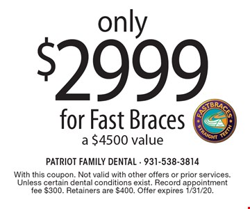 Only $2999 for Fast Braces, a $4500 value. With this coupon. Not valid with other offers or prior services. Unless certain dental conditions exist. Record appointment fee $300. Retainers are $400. Offer expires 1/31/20.