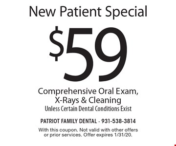 New Patient Special. $59 Comprehensive Oral Exam, X-Rays & Cleaning. Unless Certain Dental Conditions Exist. With this coupon. Not valid with other offers or prior services. Offer expires 1/31/20.