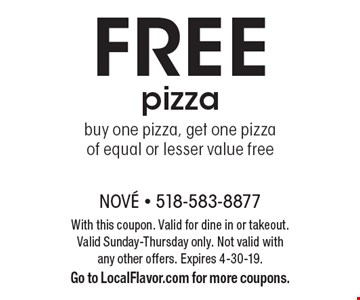 Free pizza. Buy one pizza, get one pizza of equal or lesser value free. With this coupon. Valid for dine in or takeout. Valid Sunday-Thursday only. Not valid with any other offers. Expires 4-30-19. Go to LocalFlavor.com for more coupons.