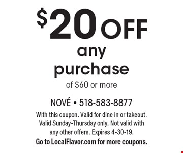 $20 off any purchase of $60 or more. With this coupon. Valid for dine in or takeout. Valid Sunday-Thursday only. Not valid with any other offers. Expires 4-30-19. Go to LocalFlavor.com for more coupons.