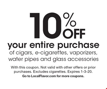 10% OFF your entire purchase of cigars, e-cigarettes, vaporizers, water pipes and glass accessories. With this coupon. Not valid with other offers or prior purchases. Excludes cigarettes. Expires 1-3-20. Go to LocalFlavor.com for more coupons.